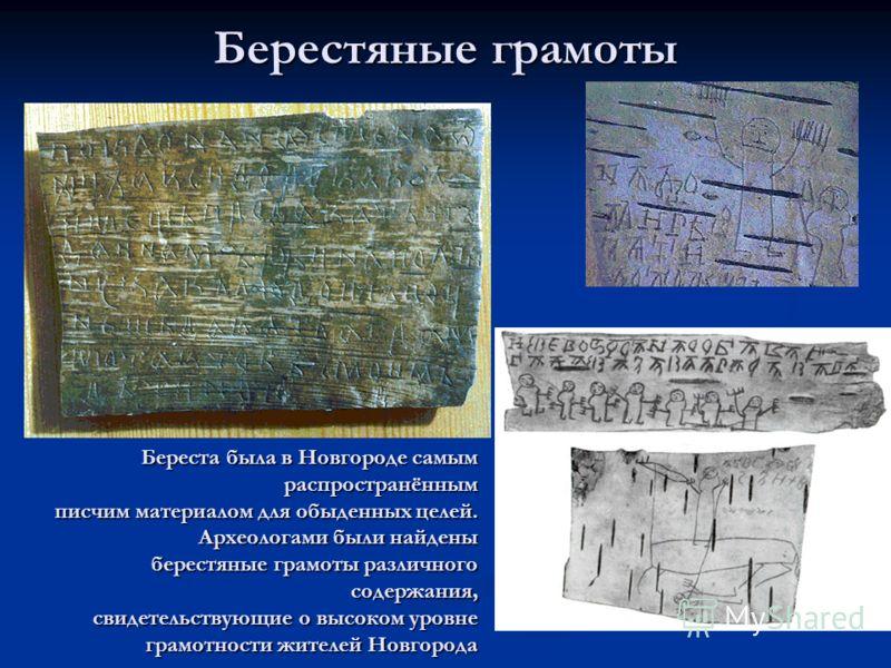Берестяные грамоты Береста была в Новгороде самым распространённым писчим материалом для обыденных целей. Археологами были найдены писчим материалом для обыденных целей. Археологами были найдены берестяные грамоты различного содержания, берестяные гр