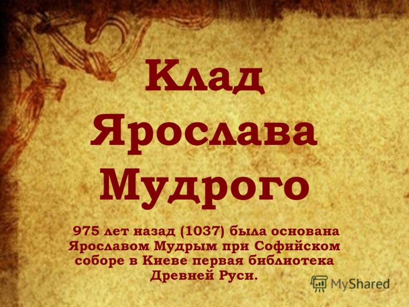 Клад Ярослава Мудрого 975 лет назад (1037) была основана Ярославом Мудрым при Софийском соборе в Киеве первая библиотека Древней Руси.