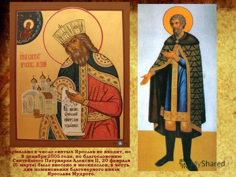 Формально в число святых Ярослав не входит, но 8 декабря 2005 года, по благословению Святейшего Патриарха Алексия II, 20 февраля (5 марта) было внесено в месяцеслов, в честь дня поминовения благоверного князя Ярослава Мудрого.