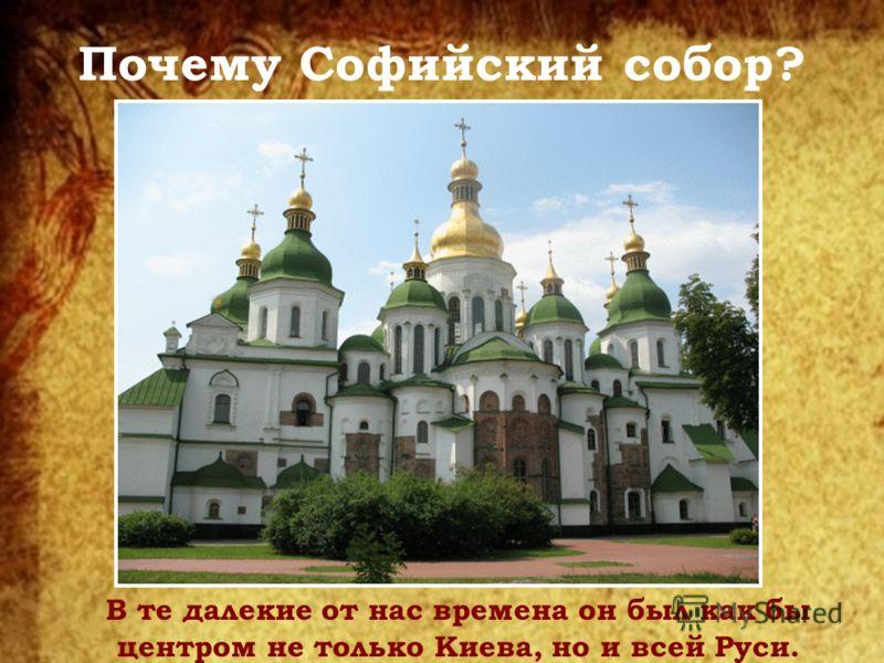 Почему Софийский собор? В те далекие от нас времена он был как бы центром не только Киева, но и всей Руси.