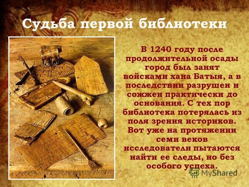 Судьба первой библиотеки В 1240 году после продолжительной осады город был занят войсками хана Батыя, а в последствии разрушен и сожжен практически до основания. С тех пор библиотека потерялась из поля зрения историков. Вот уже на протяжении семи век