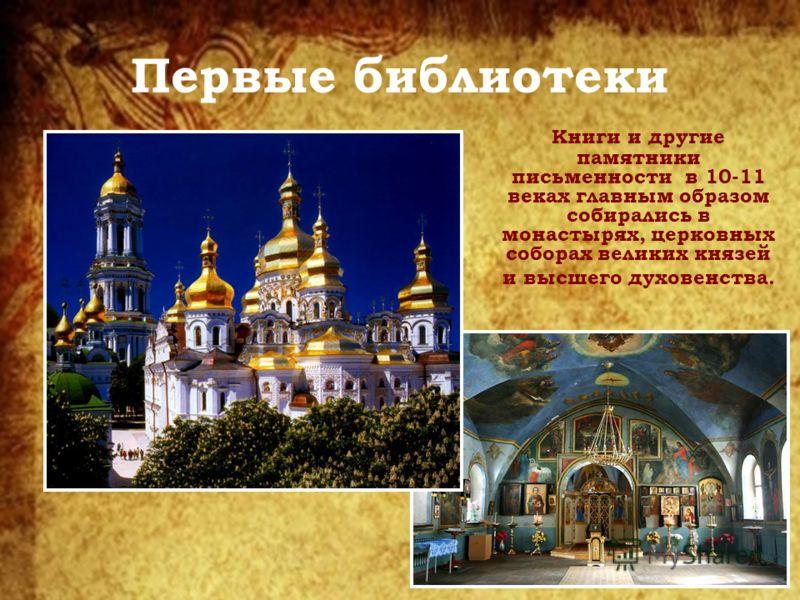 Первые библиотеки Книги и другие памятники письменности в 10-11 веках главным образом собирались в монастырях, церковных соборах великих князей и высшего духовенства.