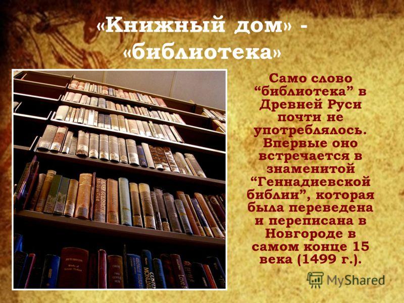 «Книжный дом» - «библиотека» Само слово библиотека в Древней Руси почти не употреблялось. Впервые оно встречается в знаменитой Геннадиевской библии, которая была переведена и переписана в Новгороде в самом конце 15 века (1499 г.).