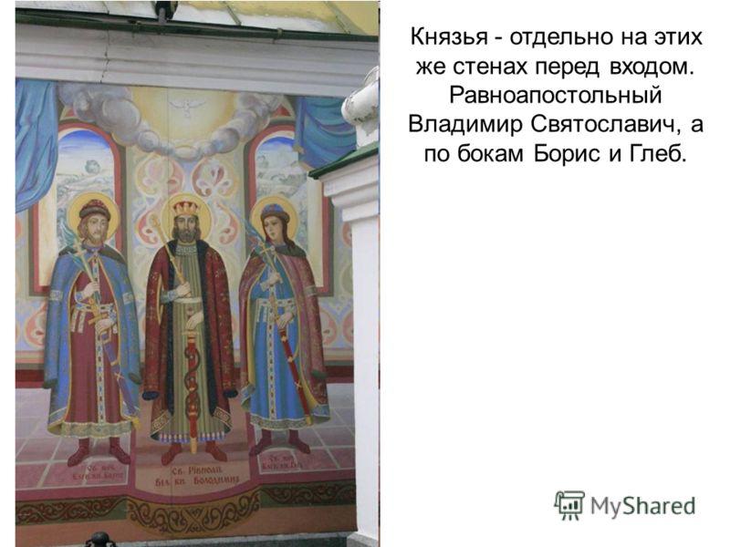 Князья - отдельно на этих же стенах перед входом. Равноапостольный Владимир Святославич, а по бокам Борис и Глеб.
