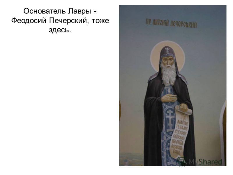 Основатель Лавры - Феодосий Печерский, тоже здесь.