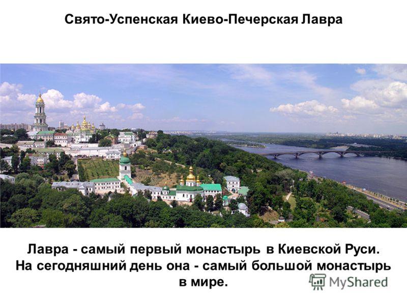 Свято-Успенская Киево-Печерская Лавра Лавра - самый первый монастырь в Киевской Руси. На сегодняшний день она - самый большой монастырь в мире.