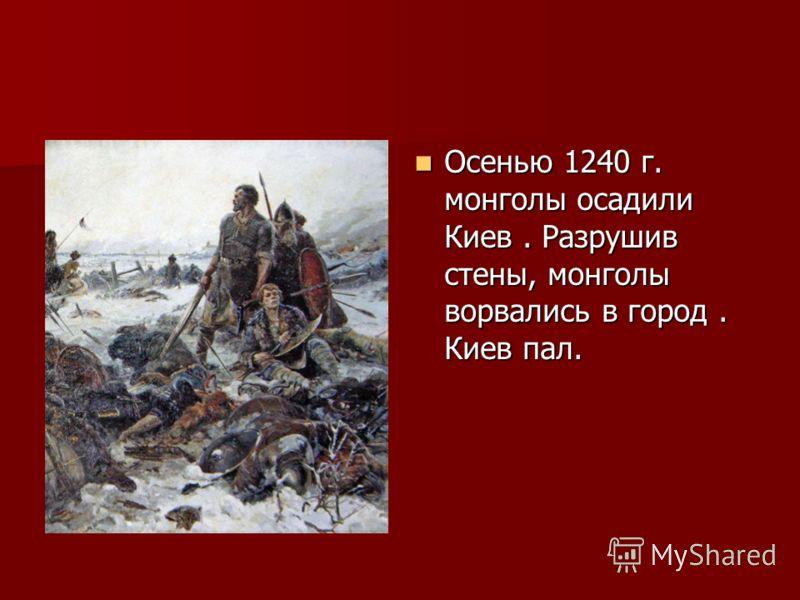 Осенью 1240 г. монголы осадили Киев. Разрушив стены, монголы ворвались в город. Киев пал. Осенью 1240 г. монголы осадили Киев. Разрушив стены, монголы ворвались в город. Киев пал.