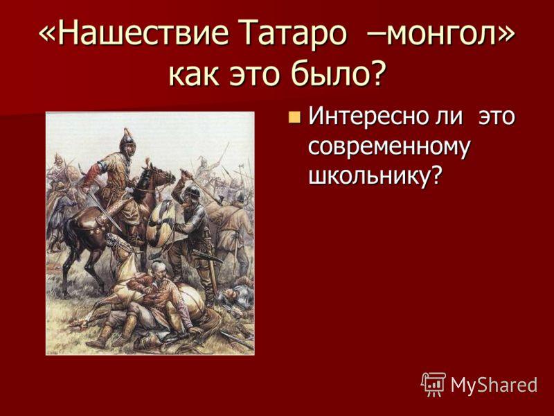 «Нашествие Татаро –монгол» как это было? Интересно ли это современному школьнику? Интересно ли это современному школьнику?