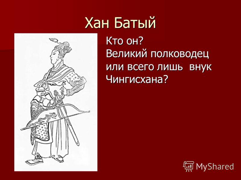 Хан Батый Кто он? Великий полководец или всего лишь внук Чингисхана?