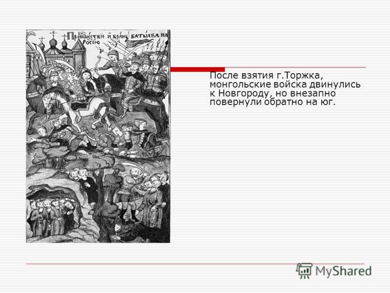 После взятия г.Торжка, монгольские войска двинулись к Новгороду, но внезапно повернули обратно на юг.