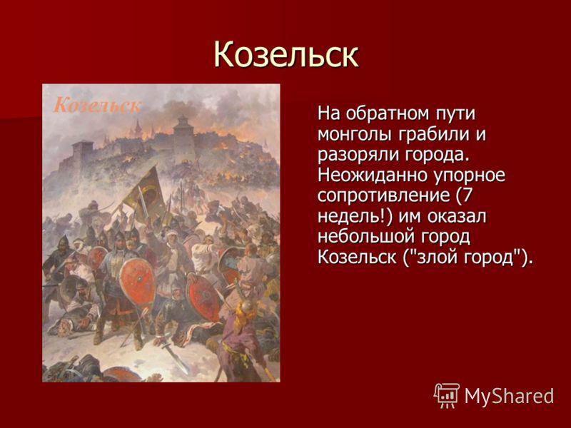 Козельск На обратном пути монголы грабили и разоряли города. Неожиданно упорное сопротивление (7 недель!) им оказал небольшой город Козельск (злой город).