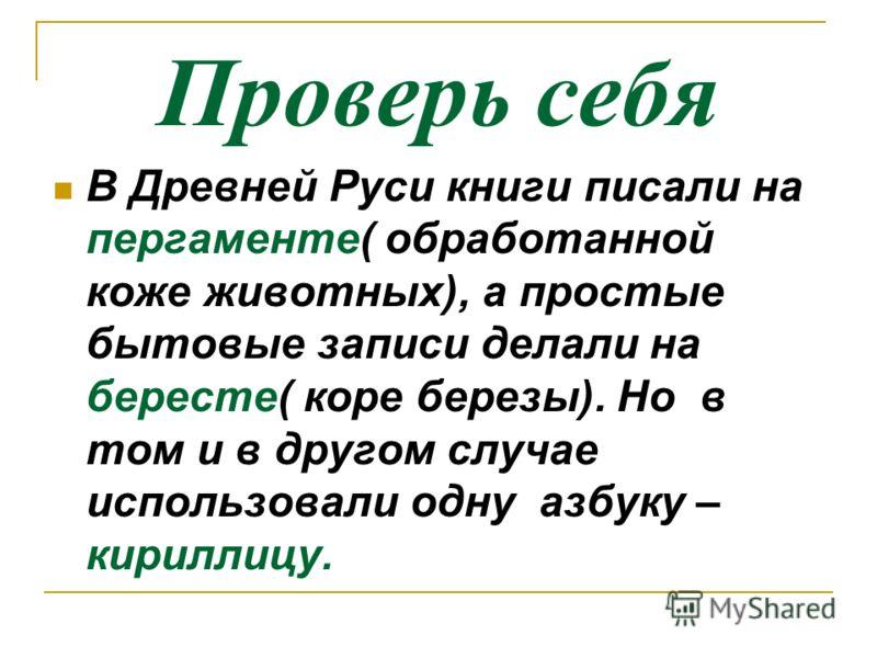 Проверь себя В Древней Руси книги писали на пергаменте( обработанной коже животных), а простые бытовые записи делали на бересте( коре березы). Но в том и в другом случае использовали одну азбуку – кириллицу.