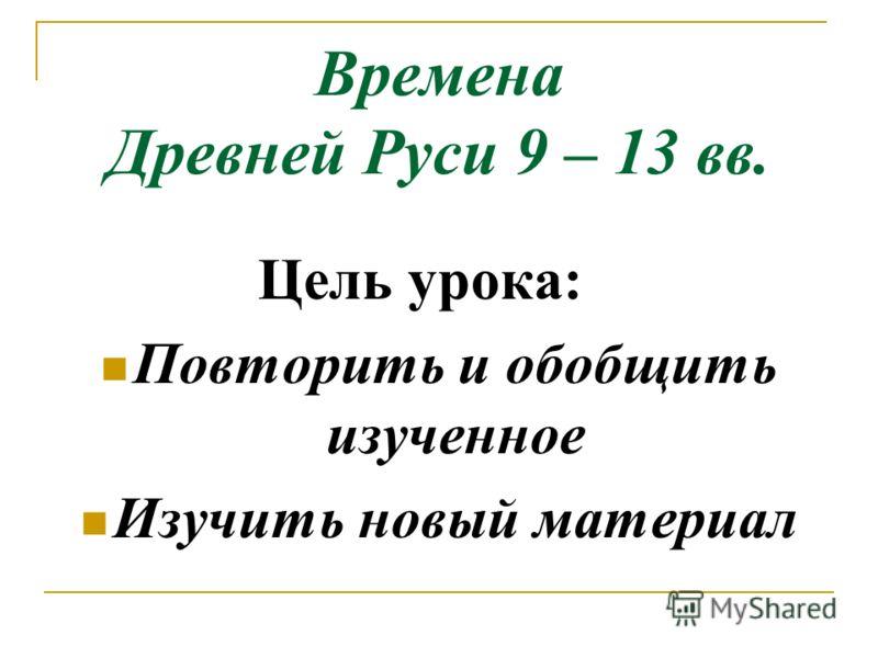 Времена Древней Руси 9 – 13 вв. Цель урока: Повторить и обобщить изученное Изучить новый материал