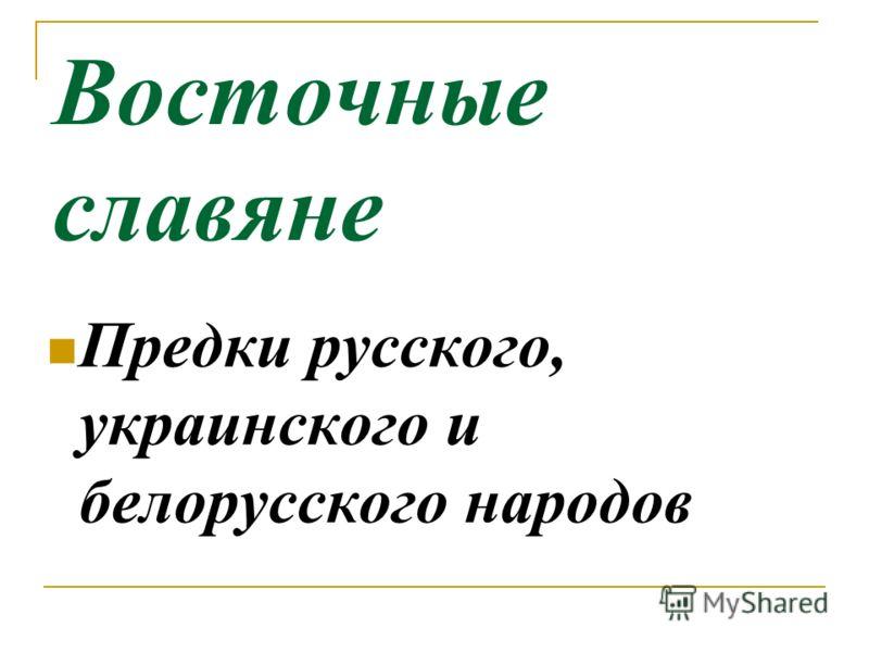 Восточные славяне Предки русского, украинского и белорусского народов