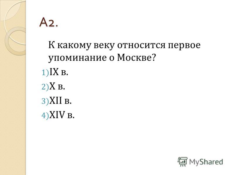 А 2. К какому веку относится первое упоминание о Москве? 1) IX в. 2) X в. 3) XII в. 4) XIV в.
