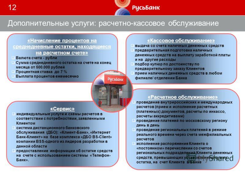 12 Дополнительные услуги: расчетно-кассовое обслуживание «Расчетное обслуживание» проведение внутрироссийских и международных расчетов (прием и исполнение расчетных (платежных) документов, расчеты по инкассо, расчеты аккредитивами) проведение платеже