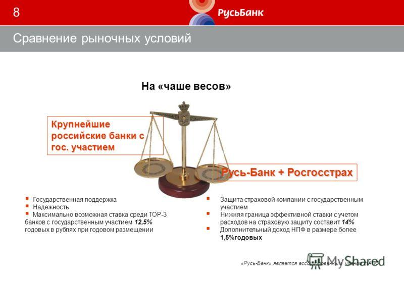 8 Сравнение рыночных условий На «чаше весов» «Русь-Банк» является ассоциированным членом НАПФ Крупнейшие российские банки с гос. участием Русь-Банк + Росгосстрах Защита страховой компании с государственным участием Нижняя граница эффективной ставки с