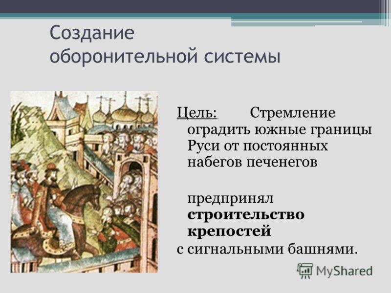 Создание оборонительной системы Цель:Стремление оградить южные границы Руси от постоянных набегов печенегов предпринял строительство крепостей с сигнальными башнями.