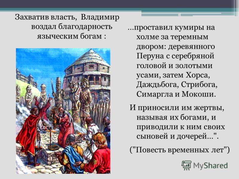Захватив власть, Владимир воздал благодарность языческим богам : « … проставил кумиры на холме за теремным двором: деревянного Перуна с серебряной головой и золотыми усами, затем Хорса, Даждьбога, Стрибога, Симаргла и Мокоши. И приносили им жертвы, н