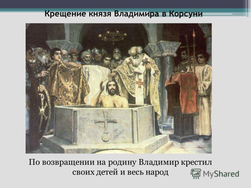 Крещение князя Владимира в Корсуни По возвращении на родину Владимир крестил своих детей и весь народ