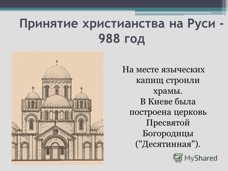 Принятие христианства на Руси - 988 год На месте языческих капищ строили храмы. В Киеве была построена церковь Пресвятой Богородицы (Десятинная).