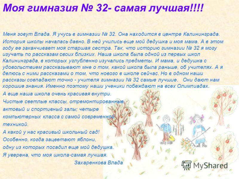 Моя гимназия 32- самая лучшая!!!! Меня зовут Влада. Я учусь в гимназии 32. Она находится в центре Калининграда. История школы началась давно. В ней учились еще мой дедушка и моя мама. А в этом году ее заканчивает моя старшая сестра. Так, что историю