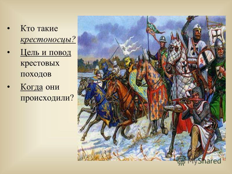 Кто такие крестоносцы? Цель и повод крестовых походов Когда они происходили?