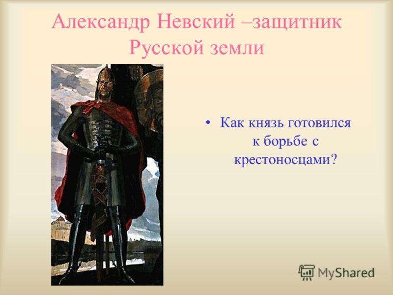 Александр Невский –защитник Русской земли Как князь готовился к борьбе с крестоносцами?
