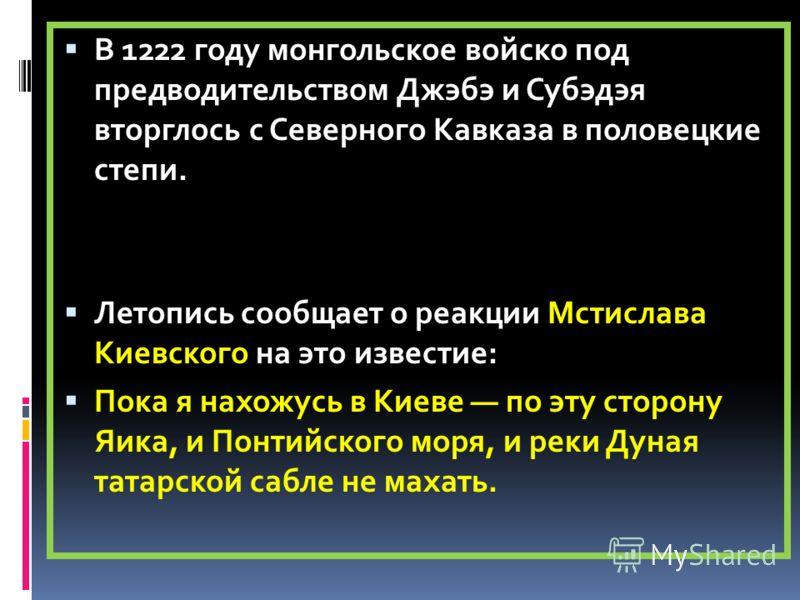 В 1222 году монгольское войско под предводительством Джэбэ и Субэдэя вторглось с Северного Кавказа в половецкие степи. Летопись сообщает о реакции Мстислава Киевского на это известие: Пока я нахожусь в Киеве по эту сторону Яика, и Понтийского моря, и