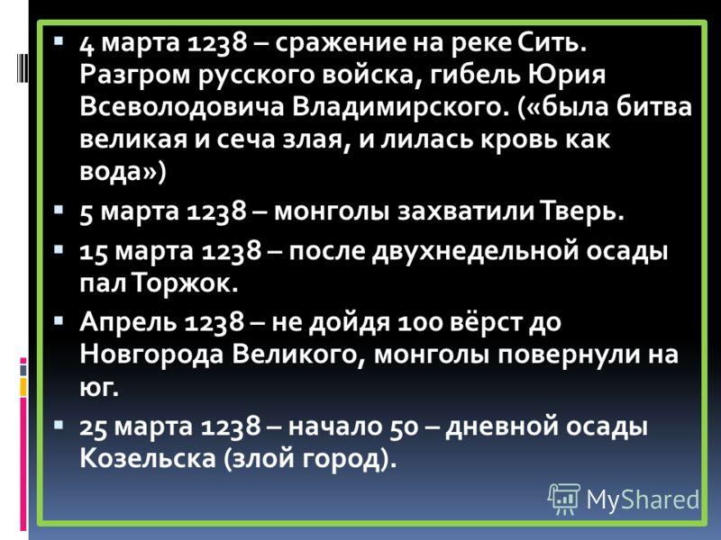 4 марта 1238 – сражение на реке Сить. Разгром русского войска, гибель Юрия Всеволодовича Владимирского. («была битва великая и сеча злая, и лилась кровь как вода») 5 марта 1238 – монголы захватили Тверь. 15 марта 1238 – после двухнедельной осады пал