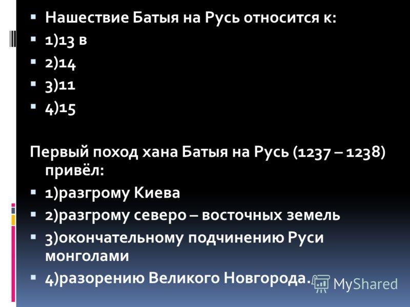 Нашествие Батыя на Русь относится к: 1)13 в 2)14 3)11 4)15 Первый поход хана Батыя на Русь (1237 – 1238) привёл: 1)разгрому Киева 2)разгрому северо – восточных земель 3)окончательному подчинению Руси монголами 4)разорению Великого Новгорода.
