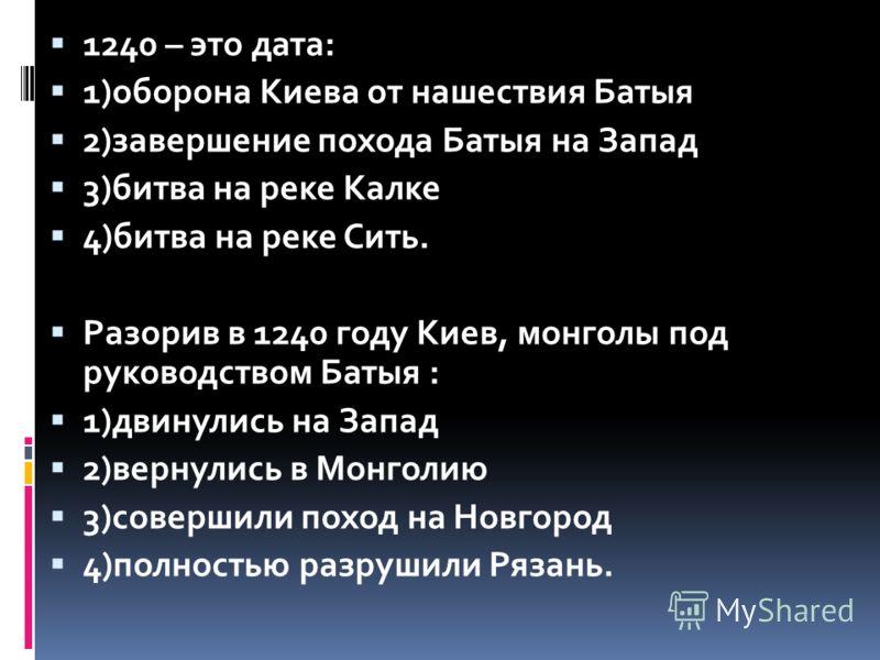 1240 – это дата: 1)оборона Киева от нашествия Батыя 2)завершение похода Батыя на Запад 3)битва на реке Калке 4)битва на реке Сить. Разорив в 1240 году Киев, монголы под руководством Батыя : 1)двинулись на Запад 2)вернулись в Монголию 3)совершили похо