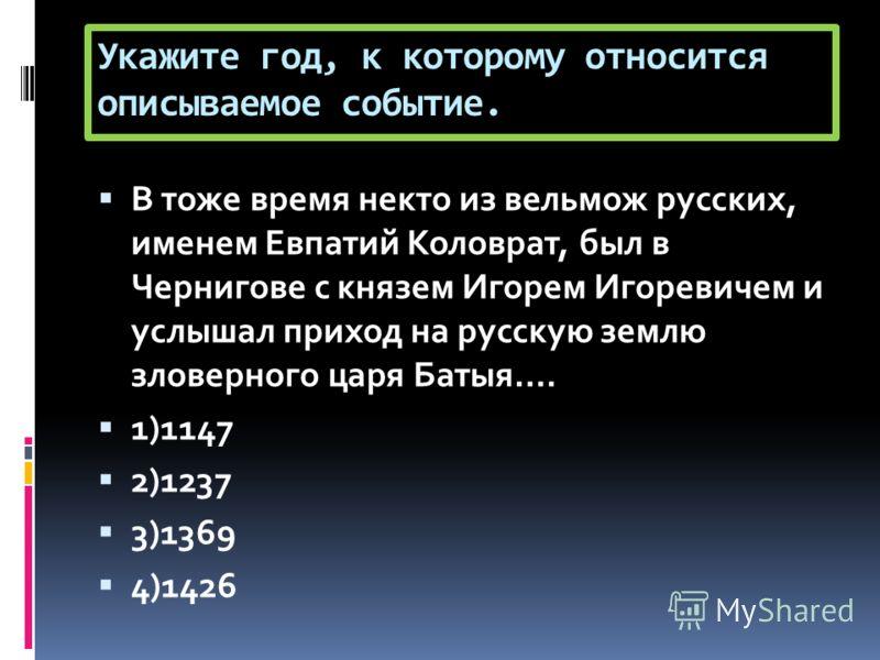 Укажите год, к которому относится описываемое событие. В тоже время некто из вельмож русских, именем Евпатий Коловрат, был в Чернигове с князем Игорем Игоревичем и услышал приход на русскую землю зловерного царя Батыя…. 1)1147 2)1237 3)1369 4)1426