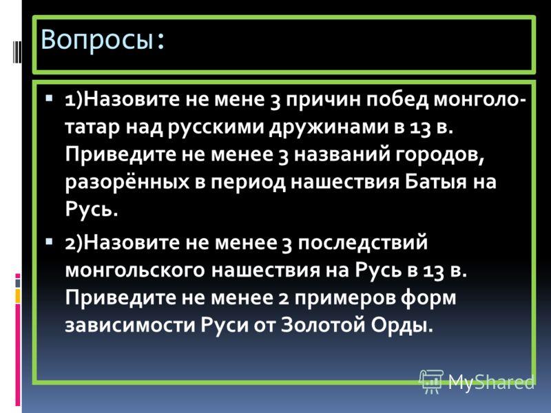 Вопросы: 1)Назовите не мене 3 причин побед монголо- татар над русскими дружинами в 13 в. Приведите не менее 3 названий городов, разорённых в период нашествия Батыя на Русь. 2)Назовите не менее 3 последствий монгольского нашествия на Русь в 13 в. Прив