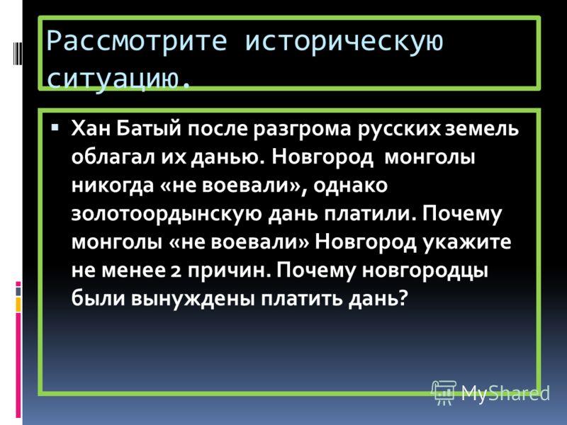 Рассмотрите историческую ситуацию. Хан Батый после разгрома русских земель облагал их данью. Новгород монголы никогда «не воевали», однако золотоордынскую дань платили. Почему монголы «не воевали» Новгород укажите не менее 2 причин. Почему новгородцы