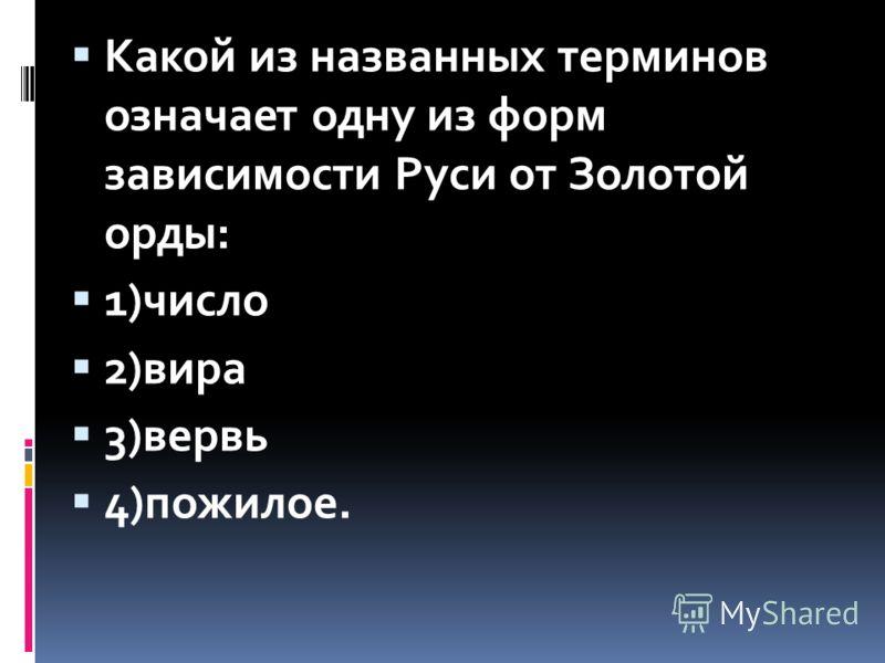 Какой из названных терминов означает одну из форм зависимости Руси от Золотой орды: 1)число 2)вира 3)вервь 4)пожилое.