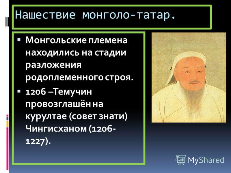 Нашествие монголо-татар. Монгольские племена находились на стадии разложения родоплеменного строя. 1206 –Темучин провозглашён на курултае (совет знати) Чингисханом (1206- 1227).