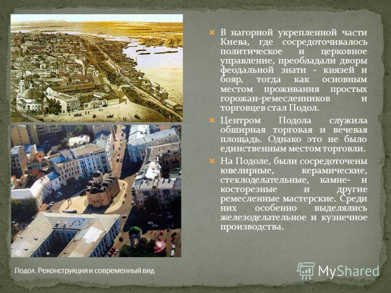 В нагорной укрепленной части Киева, где сосредоточивалось политическое и церковное управление, преобладали дворы феодальной знати - князей и бояр, тогда как основным местом проживания простых горожан-ремесленников и торговцев стал Подол. Центром Подо