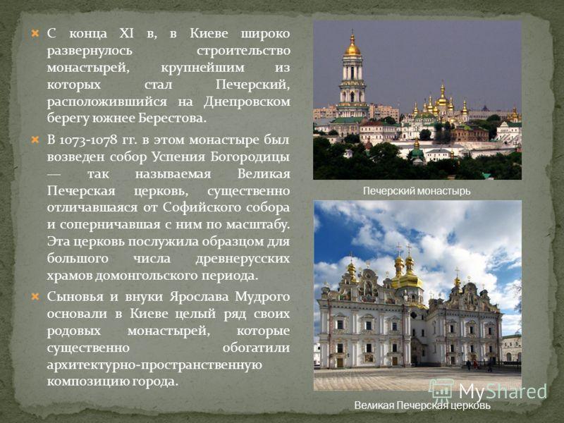 С конца XI в, в Киеве широко развернулось строительство монастырей, крупнейшим из которых стал Печерский, расположившийся на Днепровском берегу южнее Берестова. В 1073-1078 гг. в этом монастыре был возведен собор Успения Богородицы так называемая Вел