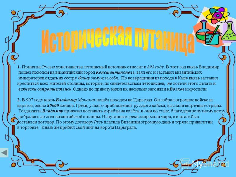 1. Принятие Русью христианства летописный источник относит к 898 году. В этот год князь Владимир пошёл походом на византийский город Константинополь, взял его и заставил византийских императоров отдать их сестру Ольгу замуж за себя. По возвращении из