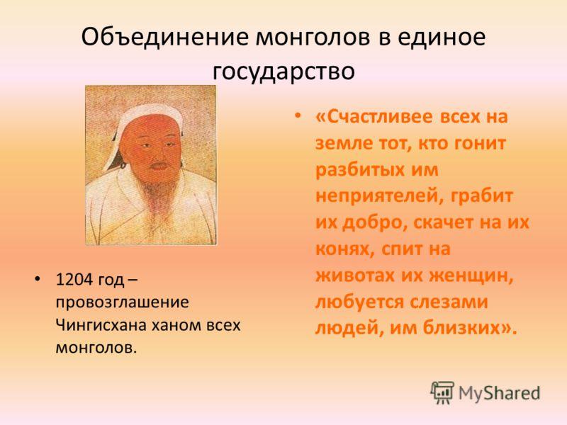 Объединение монголов в единое государство 1204 год – провозглашение Чингисхана ханом всех монголов. «Счастливее всех на земле тот, кто гонит разбитых им неприятелей, грабит их добро, скачет на их конях, спит на животах их женщин, любуется слезами люд