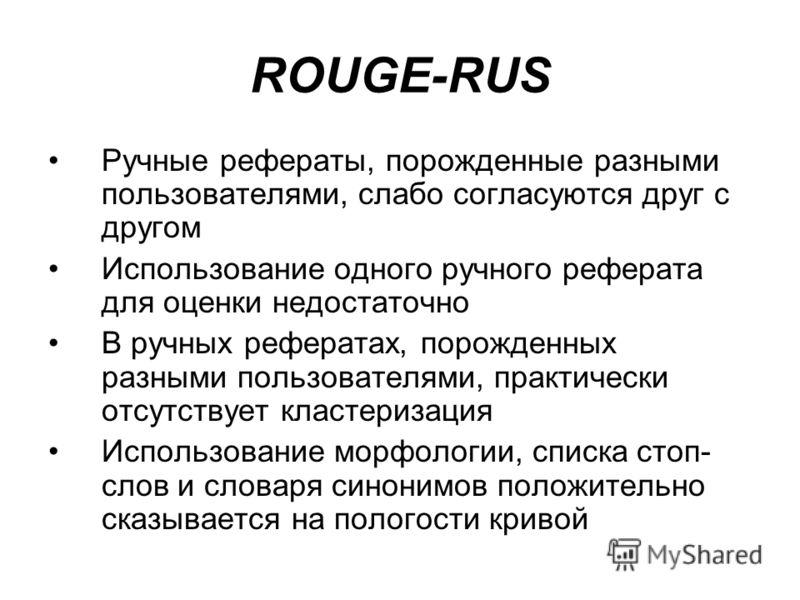 ROUGE-RUS Ручные рефераты, порожденные разными пользователями, слабо согласуются друг с другом Использование одного ручного реферата для оценки недостаточно В ручных рефератах, порожденных разными пользователями, практически отсутствует кластеризация