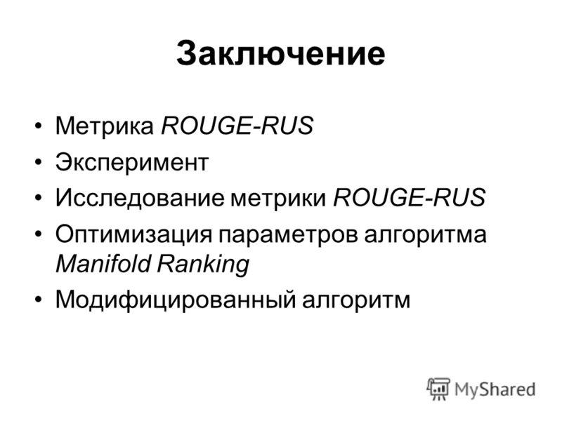 Заключение Метрика ROUGE-RUS Эксперимент Исследование метрики ROUGE-RUS Оптимизация параметров алгоритма Manifold Ranking Модифицированный алгоритм