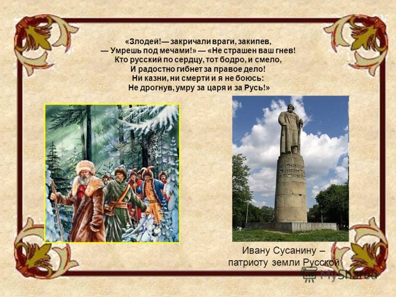 «Злодей! закричали враги, закипев, Умрешь под мечами!» «Не страшен ваш гнев! Кто русский по сердцу, тот бодро, и смело, И радостно гибнет за правое дело! Ни казни, ни смерти и я не боюсь: Не дрогнув, умру за царя и за Русь!» Ивану Сусанину – патриоту