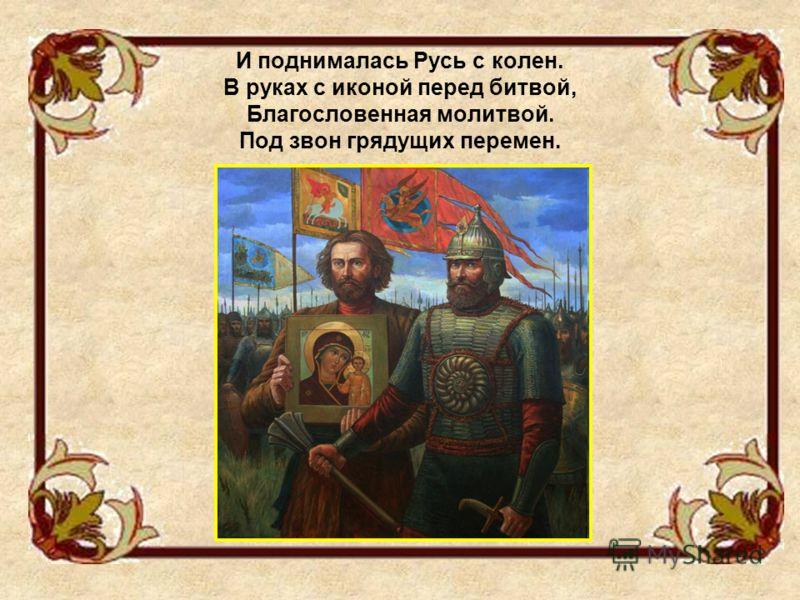 И поднималась Русь с колен. В руках с иконой перед битвой, Благословенная молитвой. Под звон грядущих перемен.