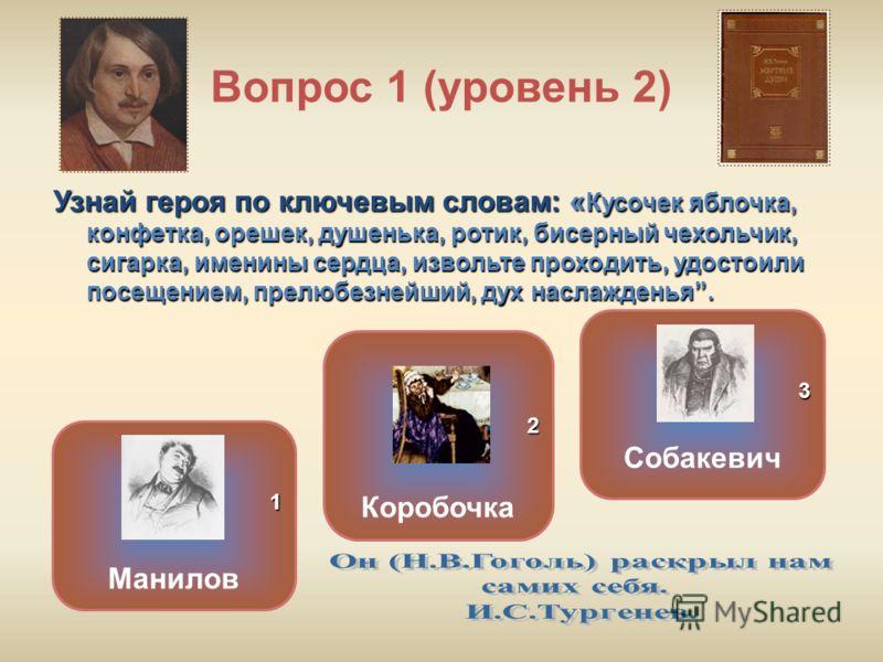 Вопрос 1 (уровень 2) Узнай героя по ключевым словам: « Кусочек яблочка, конфетка, орешек, душенька, ротик, бисерный чехольчик, сигарка, именины сердца, извольте проходить, удостоили посещением, прелюбезнейший, дух наслажденья. Манилов Собакевич Короб