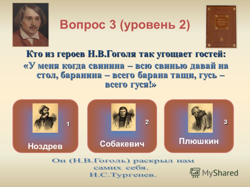 Вопрос 3 (уровень 2) Кто из героев Н.В.Гоголя так угощает гостей: «У меня когда свинина – всю свинью давай на стол, баранина – всего барана тащи, гусь – всего гуся!» Собакевич Плюшкин Ноздрев ОШИБКА! Этот текст выводится при ошибке. ПРАВИЛЬНО! Этот т
