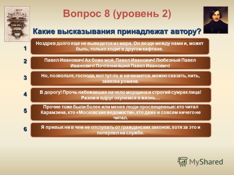 Вопрос 8 (уровень 2) Какие высказывания принадлежат автору? В дорогу! Прочь набежавшая на чело морщина и строгий сумрак лица! Разом и вдруг окунемся в жизнь… Прочие тоже были более или менее люди просвещенные: кто читал Карамзина, кто «Московские вед