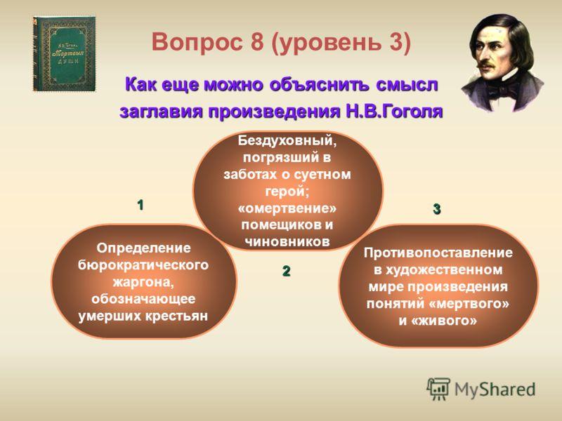 Вопрос 8 (уровень 3) Как еще можно объяснить смысл заглавия произведения Н.В.Гоголя Противопоставление в художественном мире произведения понятий «мертвого» и «живого» Определение бюрократического жаргона, обозначающее умерших крестьян Бездуховный, п
