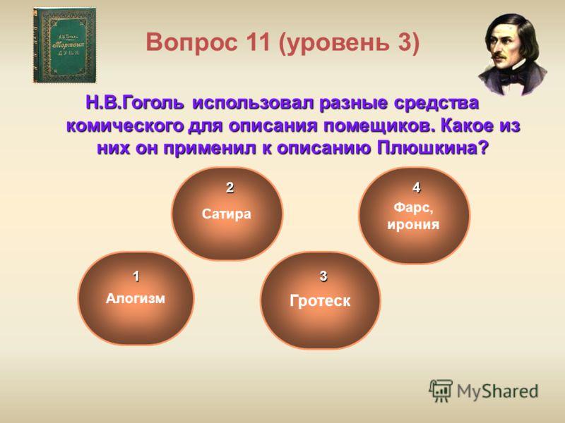 Вопрос 11 (уровень 3) Н.В.Гоголь использовал разные средства комического для описания помещиков. Какое из них он применил к описанию Плюшкина? Гротеск Сатира Алогизм Фарс, ирония1 2 3 4
